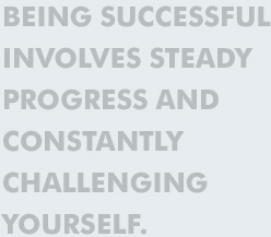 Being successful involves steady progress and constantly challenging yourself.