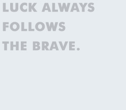 Luck always follows the brave.
